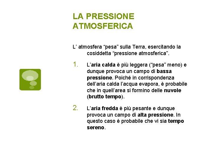 """LA PRESSIONE ATMOSFERICA L' atmosfera """"pesa"""" sulla Terra, esercitando la cosiddetta """"pressione atmosferica"""". 1."""