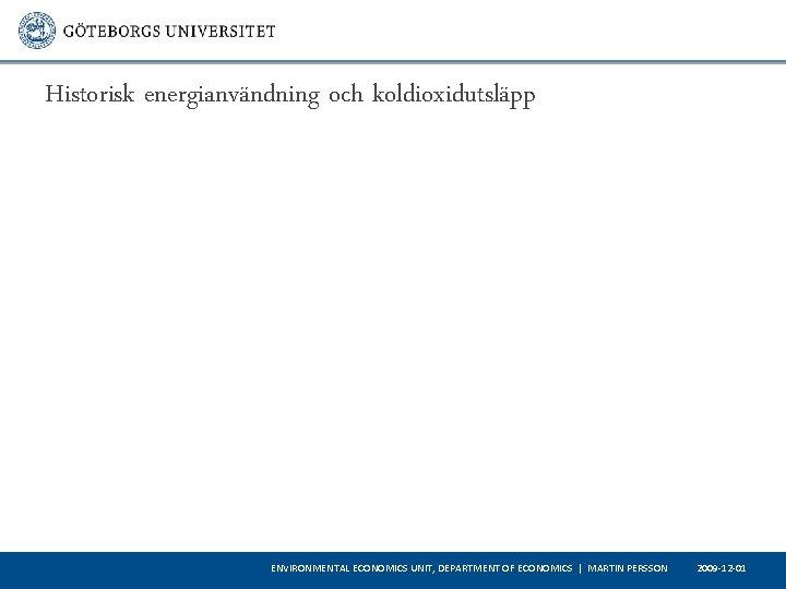 Historisk energianvändning och koldioxidutsläpp ENVIRONMENTAL ECONOMICS UNIT, DEPARTMENT OF ECONOMICS   MARTIN PERSSON 2009