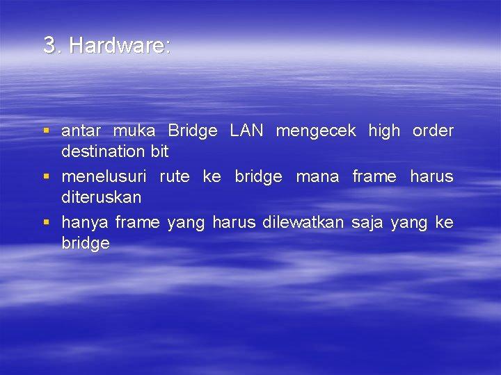3. Hardware: § antar muka Bridge LAN mengecek high order destination bit § menelusuri