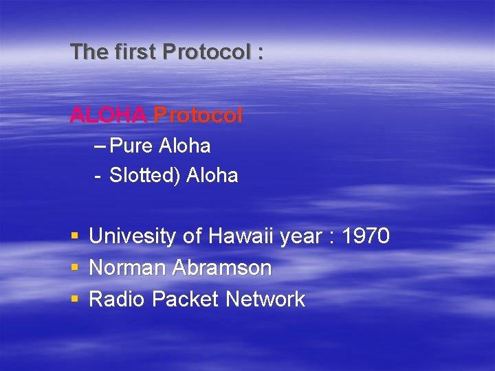 The first Protocol : ALOHA Protocol – Pure Aloha - Slotted) Aloha § §