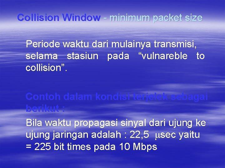Collision Window - minimum packet size Periode waktu dari mulainya transmisi, selama stasiun pada