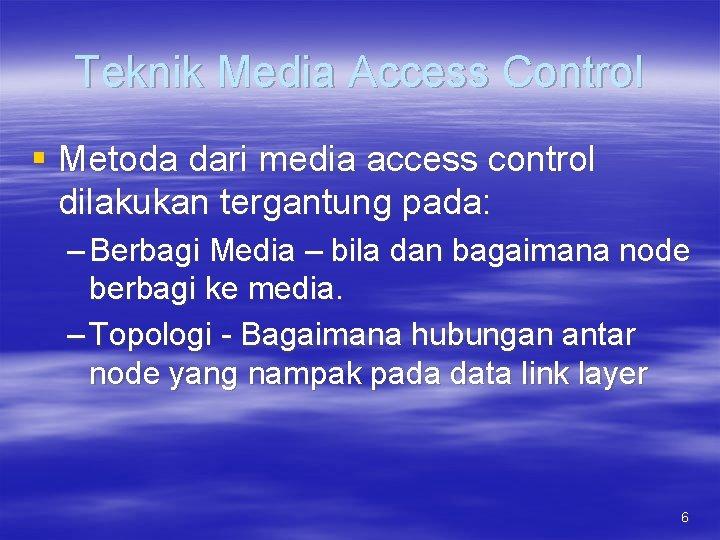 Teknik Media Access Control § Metoda dari media access control dilakukan tergantung pada: –
