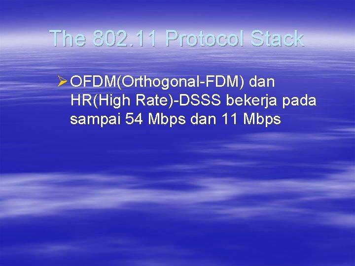 The 802. 11 Protocol Stack Ø OFDM(Orthogonal-FDM) dan HR(High Rate)-DSSS bekerja pada sampai 54