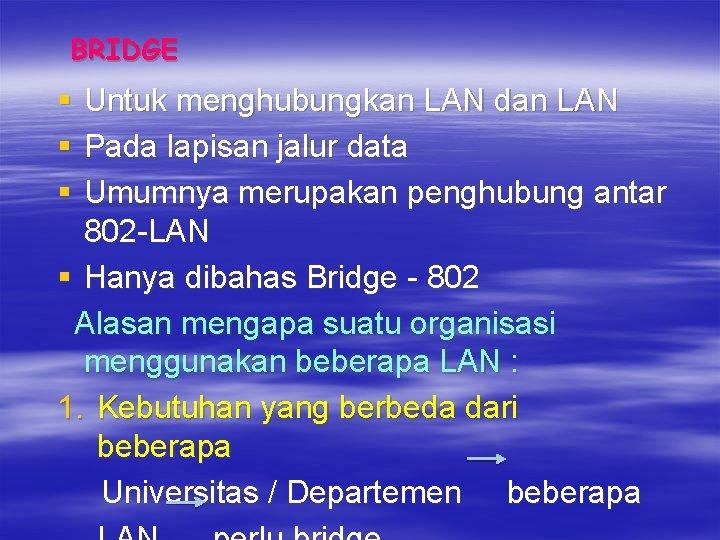 BRIDGE § § § Untuk menghubungkan LAN dan LAN Pada lapisan jalur data Umumnya