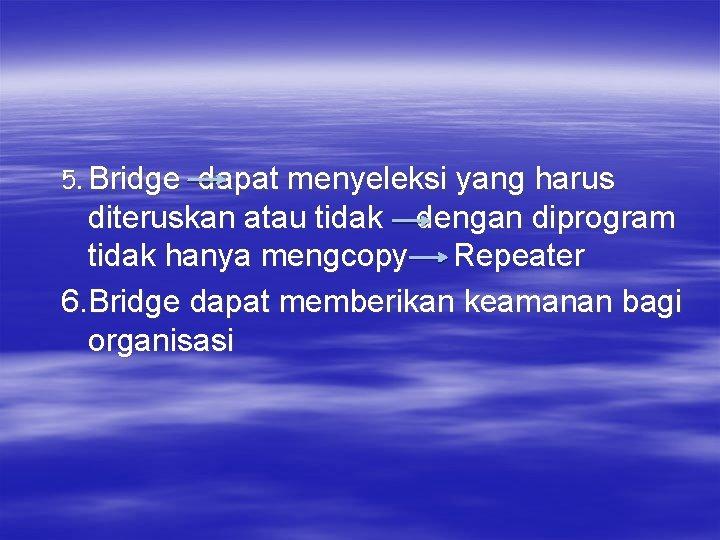 5. Bridge dapat menyeleksi yang harus diteruskan atau tidak dengan diprogram tidak hanya mengcopy