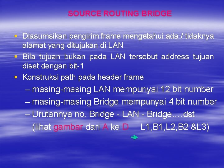 SOURCE ROUTING BRIDGE § Diasumsikan pengirim frame mengetahui ada / tidaknya alamat yang ditujukan