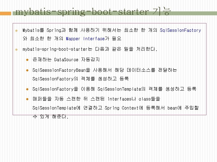 mybatis-spring-boot-starter 기능 Mybatis를 Spring과 함께 사용하기 위해서는 최소한 한 개의 Sql. Session. Factory 와