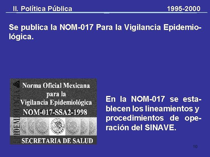 II. Política Pública 1995 -2000 Se publica la NOM-017 Para la Vigilancia Epidemiológica. En