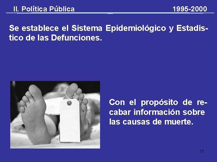 II. Política Pública 1995 -2000 Se establece el Sistema Epidemiológico y Estadístico de las