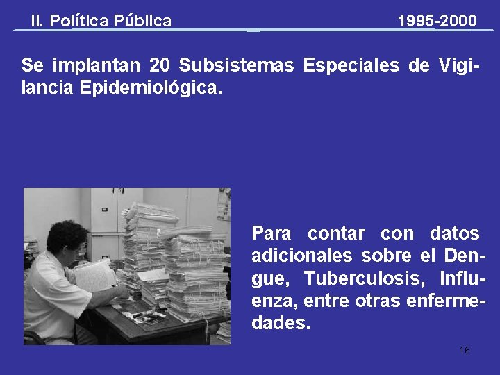 II. Política Pública 1995 -2000 Se implantan 20 Subsistemas Especiales de Vigilancia Epidemiológica. Para