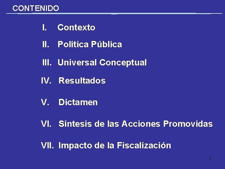 CONTENIDO I. Contexto II. Política Pública III. Universal Conceptual IV. Resultados V. Dictamen VI.