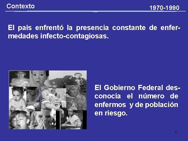 Contexto 1970 -1990 El país enfrentó la presencia constante de enfermedades infecto-contagiosas. El Gobierno
