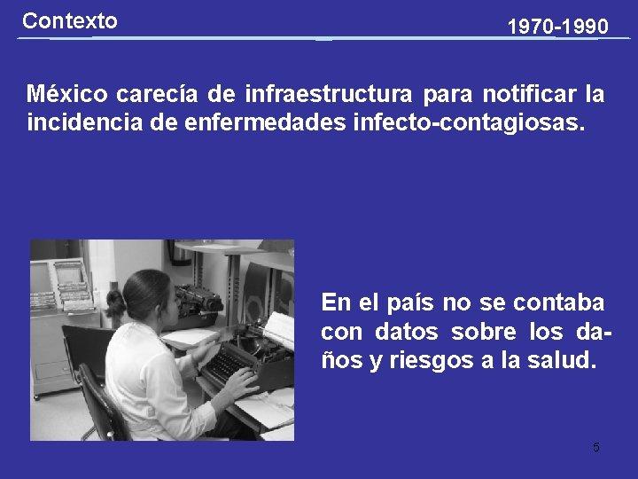 Contexto 1970 -1990 México carecía de infraestructura para notificar la incidencia de enfermedades infecto-contagiosas.