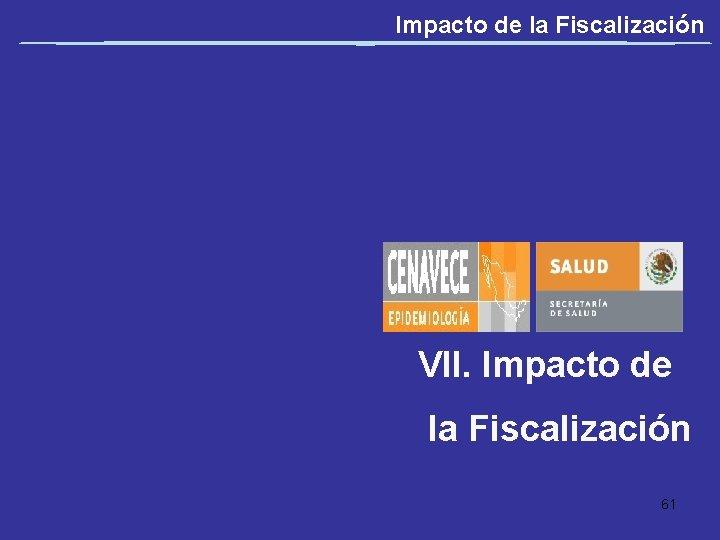 Impacto de la Fiscalización VII. Impacto de la Fiscalización 61