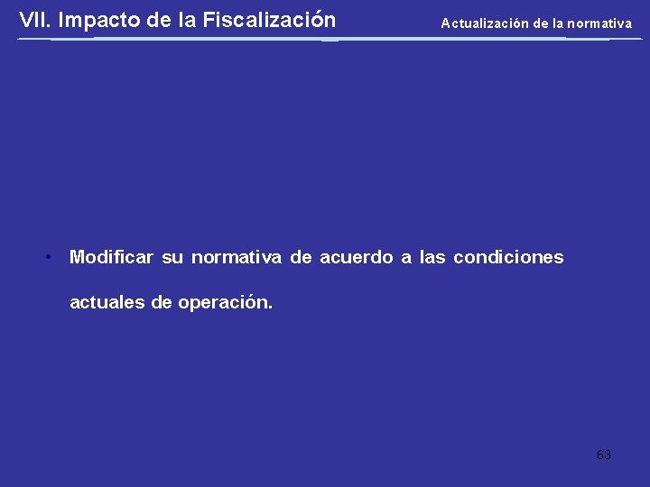 VII. Impacto de la Fiscalización Actualización de la normativa • Modificar su normativa de