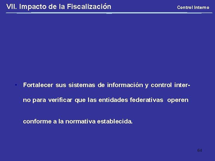 VII. Impacto de la Fiscalización Control Interno • Fortalecer sus sistemas de información y