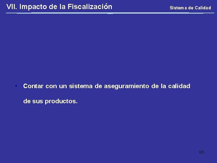 VII. Impacto de la Fiscalización Sistema de Calidad • Contar con un sistema de