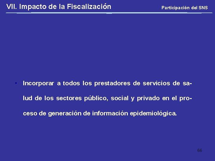 VII. Impacto de la Fiscalización Participación del SNS • Incorporar a todos los prestadores