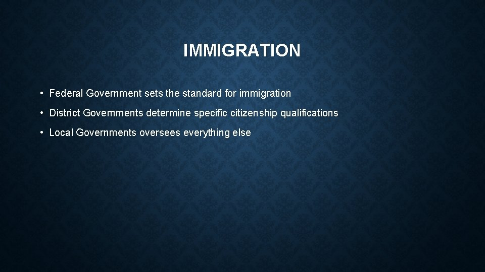 IMMIGRATION • Federal Government sets the standard for immigration • District Governments determine specific
