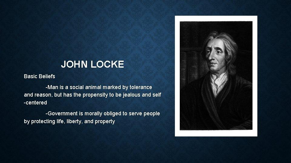 JOHN LOCKE Basic Beliefs -Man is a social animal marked by tolerance and reason,