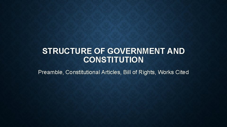 STRUCTURE OF GOVERNMENT AND CONSTITUTION Preamble, Constitutional Articles, Bill of Rights, Works Cited