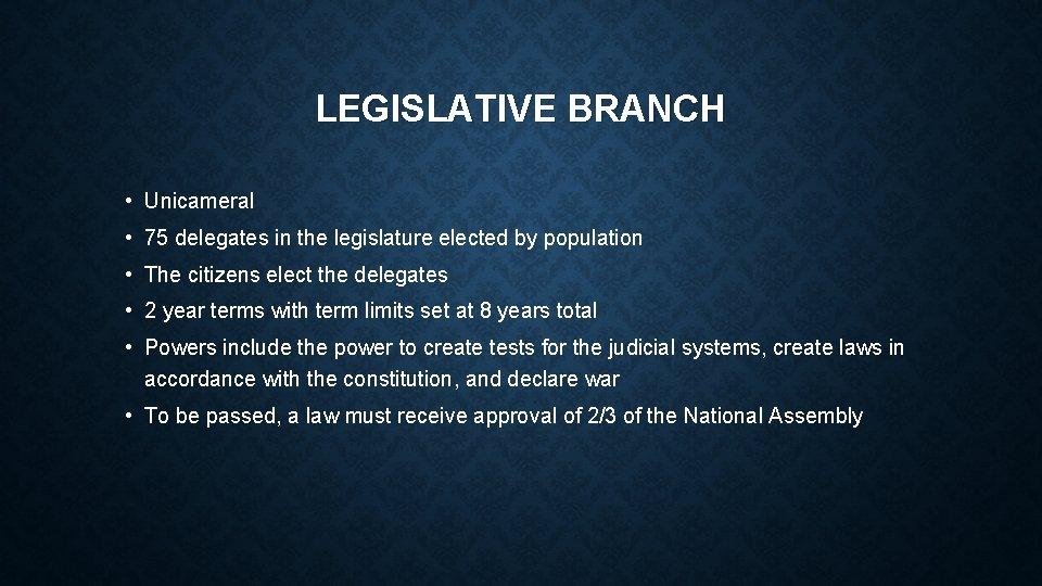 LEGISLATIVE BRANCH • Unicameral • 75 delegates in the legislature elected by population •