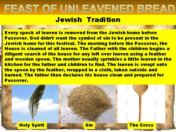 FEAST OF UNLEAVENED BREAD Jewish Tradition Every speck of leaven is removed from the