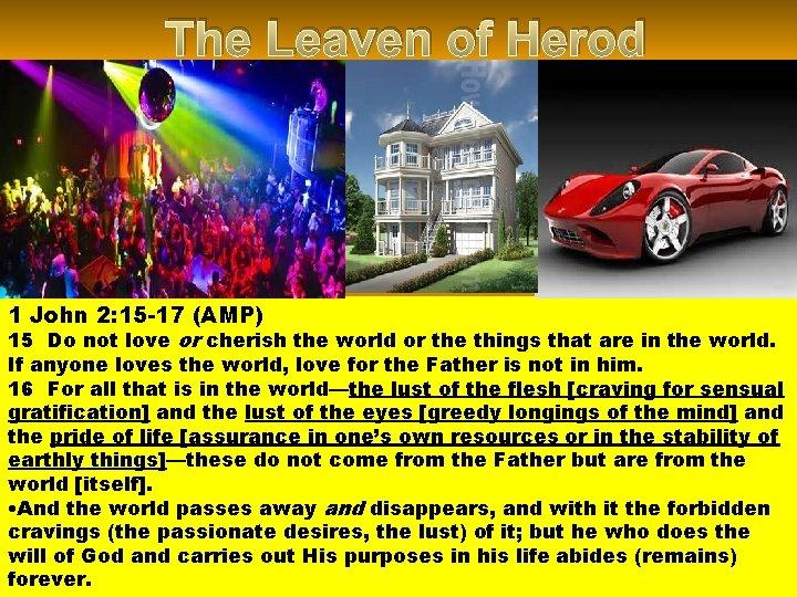 The Leaven of Herod 1 John 2: 15 -17 (AMP) 15 Do not love
