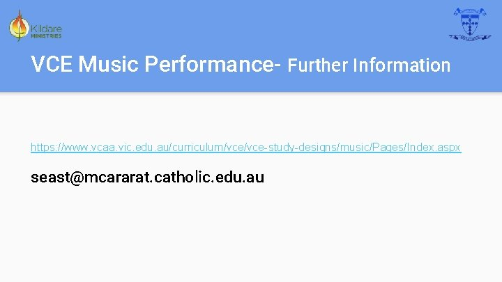 VCE Music Performance- Further Information https: //www. vcaa. vic. edu. au/curriculum/vce-study-designs/music/Pages/Index. aspx seast@mcararat. catholic.