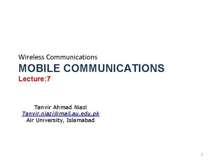 Wireless Communications MOBILE COMMUNICATIONS Lecture: 7 Tanvir Ahmad Niazi Tanvir. niazi@mail. au. edu. pk