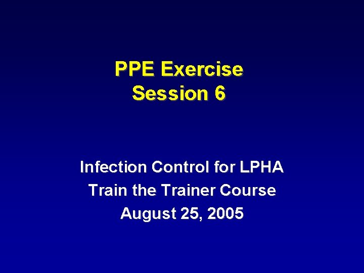 PPE Exercise Session 6 Infection Control for LPHA Train the Trainer Course August 25,