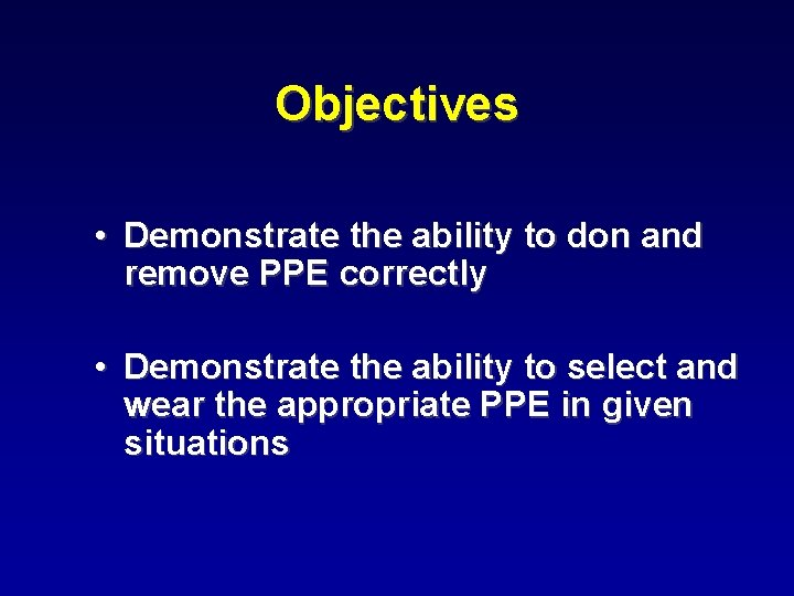 Objectives • Demonstrate the ability to don and remove PPE correctly • Demonstrate the