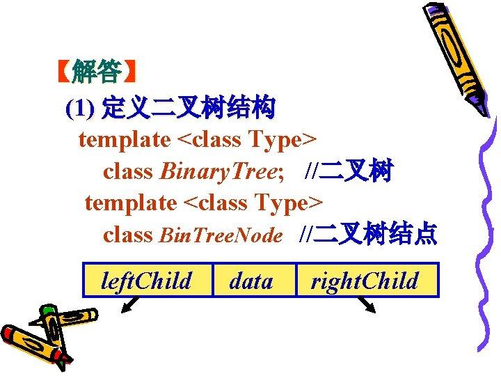 【解答】 (1) 定义二叉树结构 template <class Type> class Binary. Tree; //二叉树 template <class Type> class
