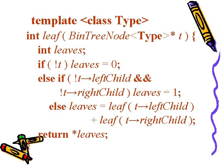 template <class Type> int leaf ( Bin. Tree. Node<Type>* t ) { int leaves;
