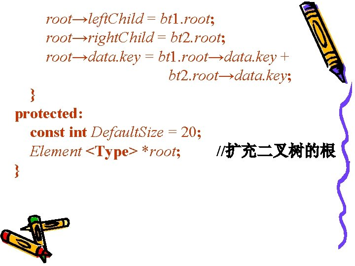 root→left. Child = bt 1. root; root→right. Child = bt 2. root; root→data. key