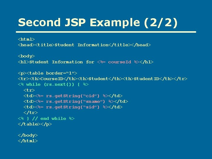 Second JSP Example (2/2) <html> <head><title>Student Information</title></head> <body> <h 1>Student Information for <%= course.