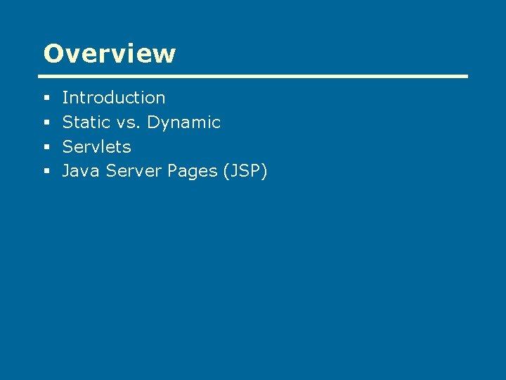 Overview § § Introduction Static vs. Dynamic Servlets Java Server Pages (JSP)