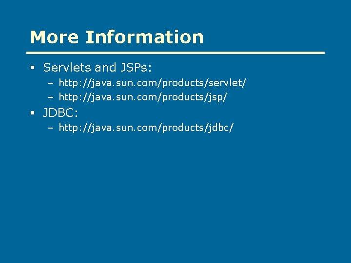 More Information § Servlets and JSPs: – http: //java. sun. com/products/servlet/ – http: //java.