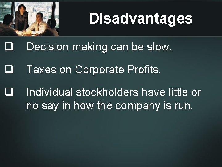 Disadvantages q Decision making can be slow. q Taxes on Corporate Profits. q Individual