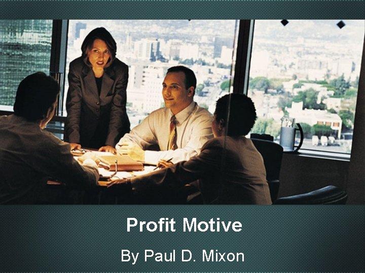 Profit Motive By Paul D. Mixon