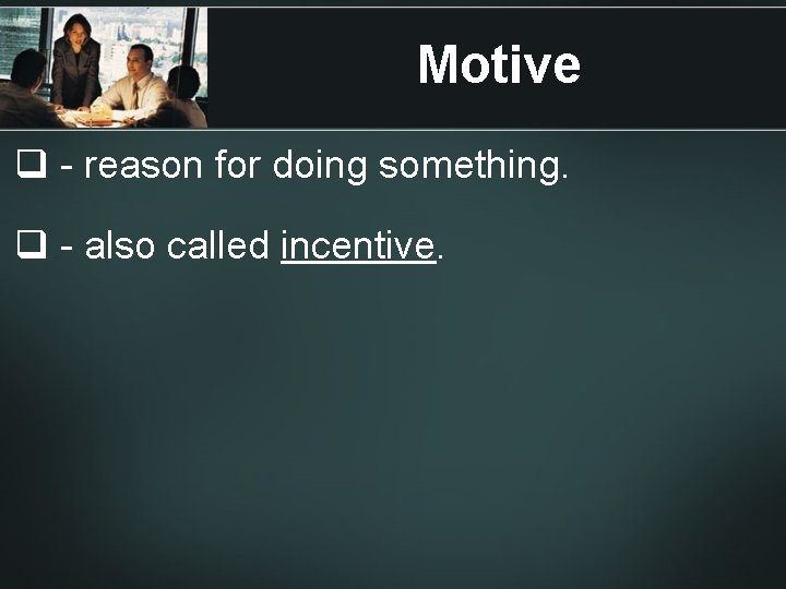 Motive q - reason for doing something. q - also called incentive.