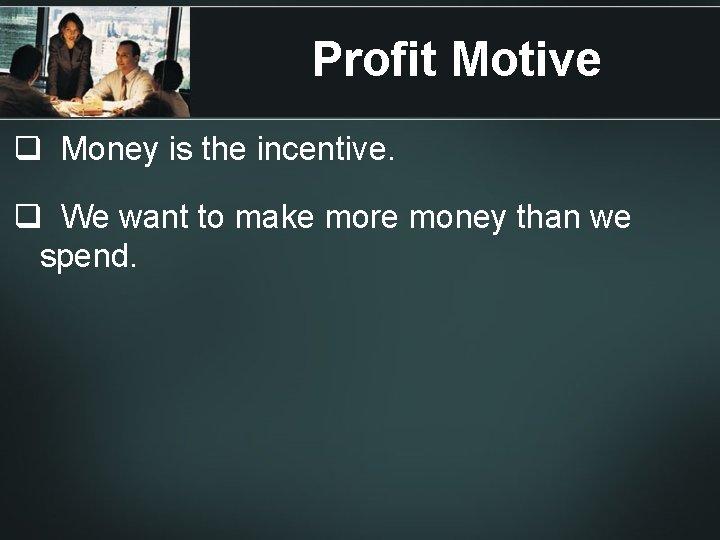 Profit Motive q Money is the incentive. q We want to make more money