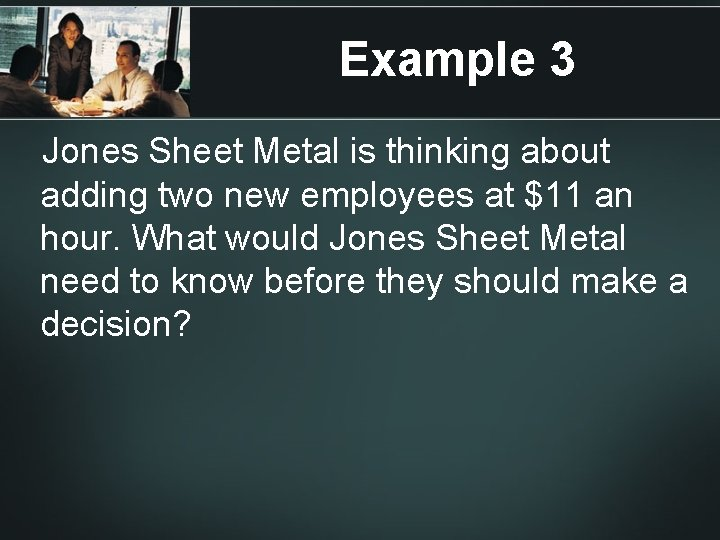 Example 3 Jones Sheet Metal is thinking about adding two new employees at $11