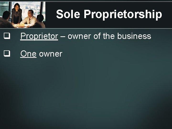 Sole Proprietorship q Proprietor – owner of the business q One owner