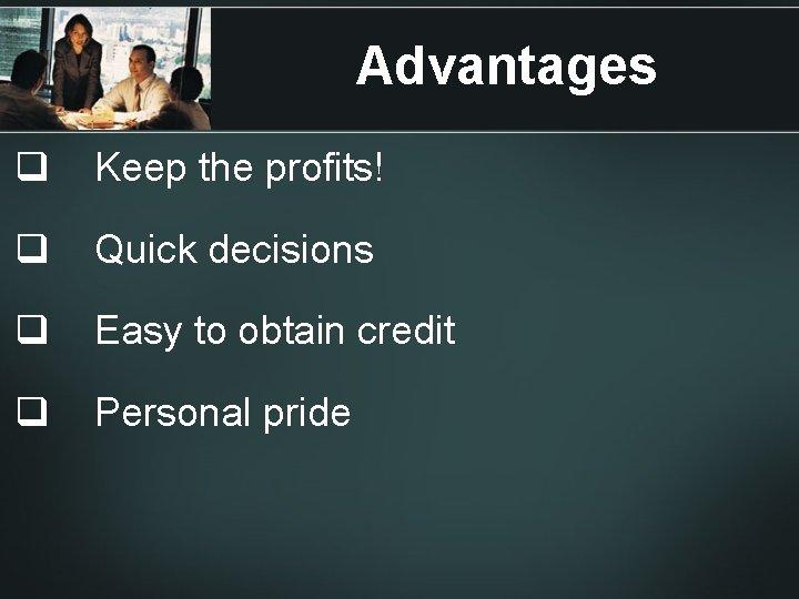 Advantages q Keep the profits! q Quick decisions q Easy to obtain credit q
