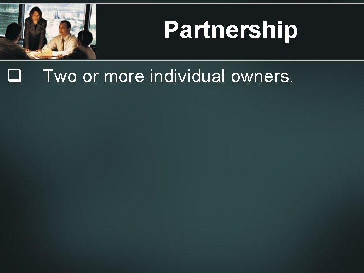 Partnership q Two or more individual owners.