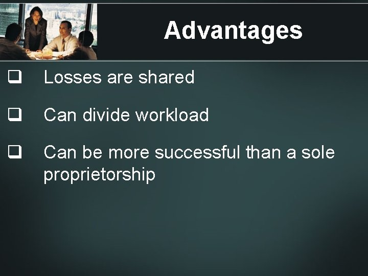 Advantages q Losses are shared q Can divide workload q Can be more successful
