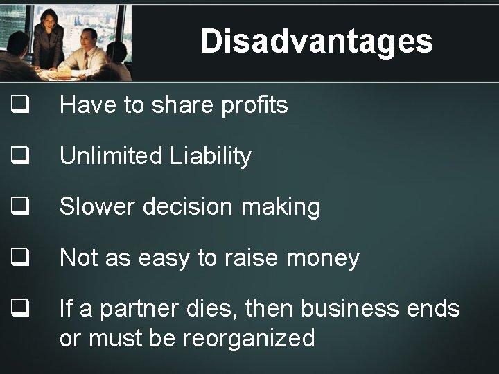 Disadvantages q Have to share profits q Unlimited Liability q Slower decision making q
