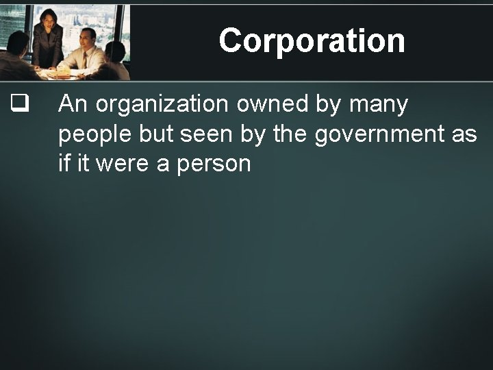 Corporation q An organization owned by many people but seen by the government as