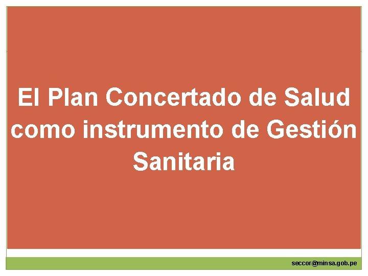 El Plan Concertado de Salud como instrumento de Gestión Sanitaria seccor@minsa. gob. pe